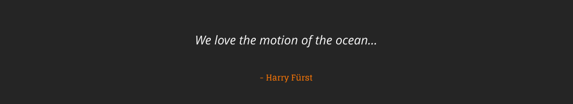 We love the motion of the ocean…   - Harry Fürst