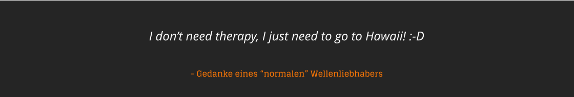 "I don't need therapy, I just need to go to Hawaii! :-D    - Gedanke eines ""normalen"" Wellenliebhabers"